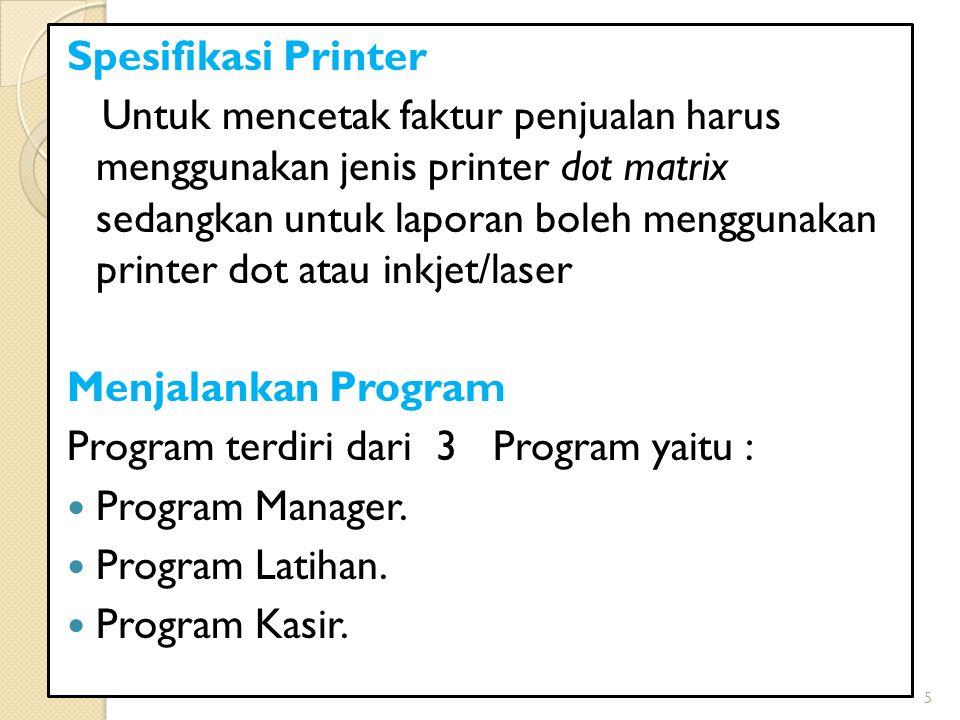 Spesifikasi Printer Untuk mencetak faktur penjualan harus menggunakan jenis printer dot matrix sedangkan untuk laporan boleh menggunakan printer dot a
