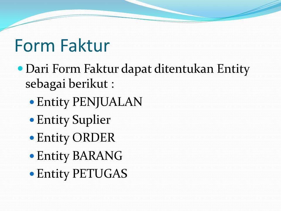 Form Faktur  Dari Form Faktur dapat ditentukan Entity sebagai berikut :  Entity PENJUALAN  Entity Suplier  Entity ORDER  Entity BARANG  Entity PETUGAS