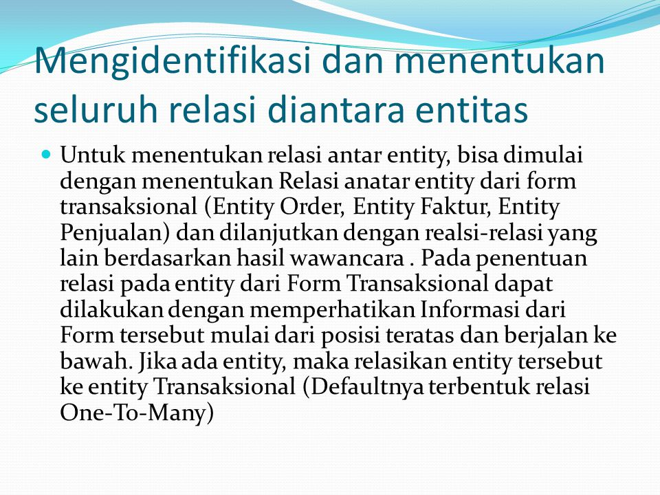 Mengidentifikasi dan menentukan seluruh relasi diantara entitas  Untuk menentukan relasi antar entity, bisa dimulai dengan menentukan Relasi anatar entity dari form transaksional (Entity Order, Entity Faktur, Entity Penjualan) dan dilanjutkan dengan realsi-relasi yang lain berdasarkan hasil wawancara.