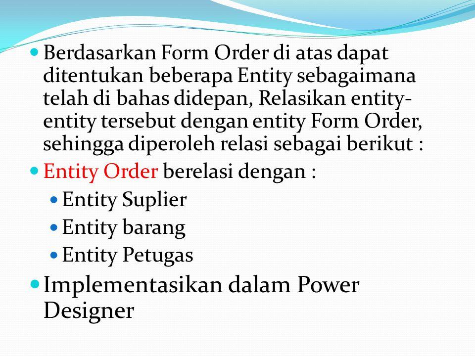  Berdasarkan Form Order di atas dapat ditentukan beberapa Entity sebagaimana telah di bahas didepan, Relasikan entity- entity tersebut dengan entity Form Order, sehingga diperoleh relasi sebagai berikut :  Entity Order berelasi dengan :  Entity Suplier  Entity barang  Entity Petugas  Implementasikan dalam Power Designer