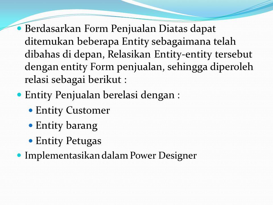  Berdasarkan Form Penjualan Diatas dapat ditemukan beberapa Entity sebagaimana telah dibahas di depan, Relasikan Entity-entity tersebut dengan entity Form penjualan, sehingga diperoleh relasi sebagai berikut :  Entity Penjualan berelasi dengan :  Entity Customer  Entity barang  Entity Petugas  Implementasikan dalam Power Designer