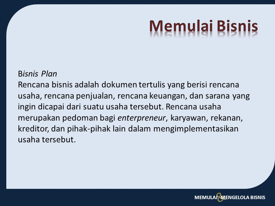& MEMULAI MENGELOLA BISNIS Bisnis Plan Rencana bisnis adalah dokumen tertulis yang berisi rencana usaha, rencana penjualan, rencana keuangan, dan sara