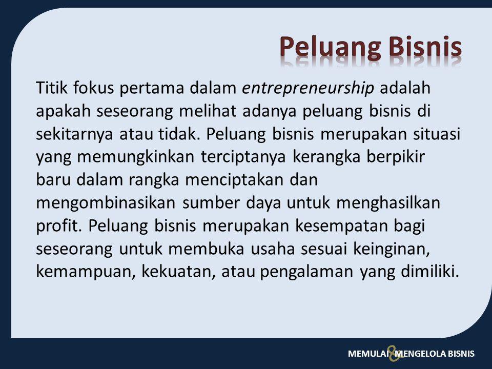 & MEMULAI MENGELOLA BISNIS Titik fokus pertama dalam entrepreneurship adalah apakah seseorang melihat adanya peluang bisnis di sekitarnya atau tidak.