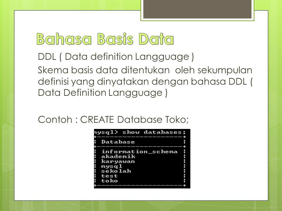 DDL ( Data definition Langguage ) Skema basis data ditentukan oleh sekumpulan definisi yang dinyatakan dengan bahasa DDL ( Data Definition Langguage ) Contoh : CREATE Database Toko;