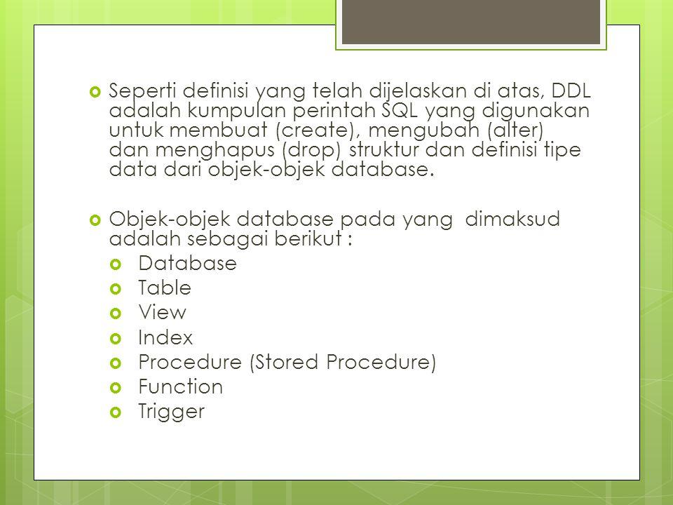  Seperti definisi yang telah dijelaskan di atas, DDL adalah kumpulan perintah SQL yang digunakan untuk membuat (create), mengubah (alter) dan menghapus (drop) struktur dan definisi tipe data dari objek-objek database.