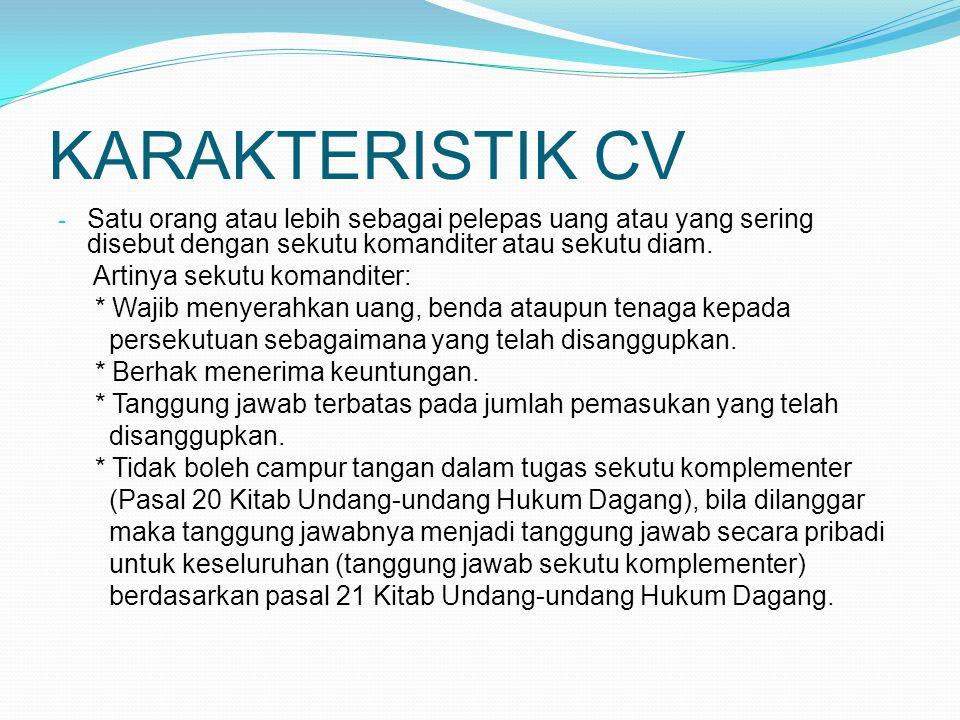 KARAKTERISTIK CV - Satu orang atau lebih sebagai pelepas uang atau yang sering disebut dengan sekutu komanditer atau sekutu diam. Artinya sekutu koman
