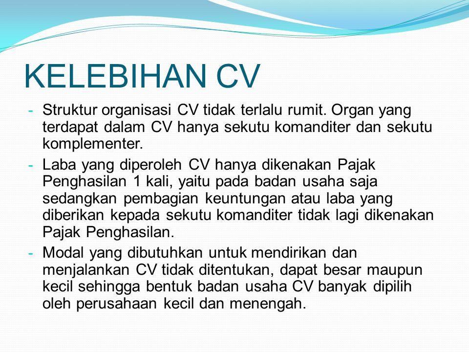 KELEBIHAN CV - Struktur organisasi CV tidak terlalu rumit. Organ yang terdapat dalam CV hanya sekutu komanditer dan sekutu komplementer. - Laba yang d