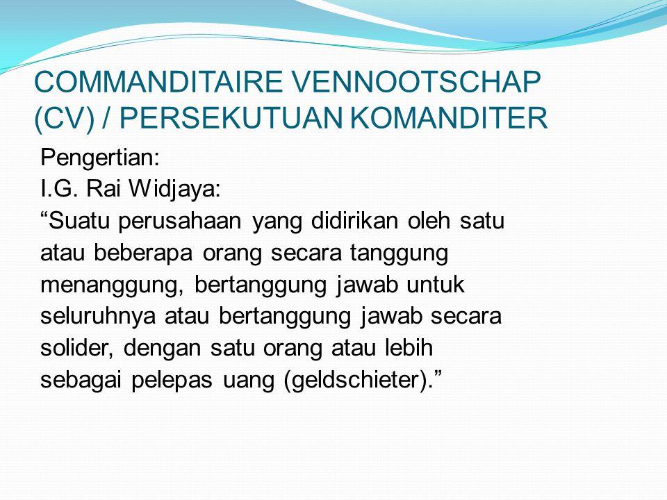 "COMMANDITAIRE VENNOOTSCHAP (CV) / PERSEKUTUAN KOMANDITER Pengertian: I.G. Rai Widjaya: ""Suatu perusahaan yang didirikan oleh satu atau beberapa orang"