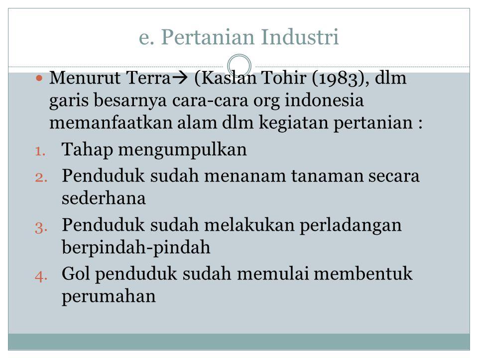 e. Pertanian Industri  Menurut Terra  (Kaslan Tohir (1983), dlm garis besarnya cara-cara org indonesia memanfaatkan alam dlm kegiatan pertanian : 1.