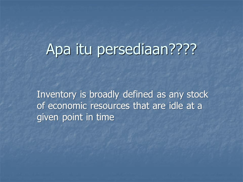 Apa itu persediaan???? Inventory is broadly defined as any stock of economic resources that are idle at a given point in time