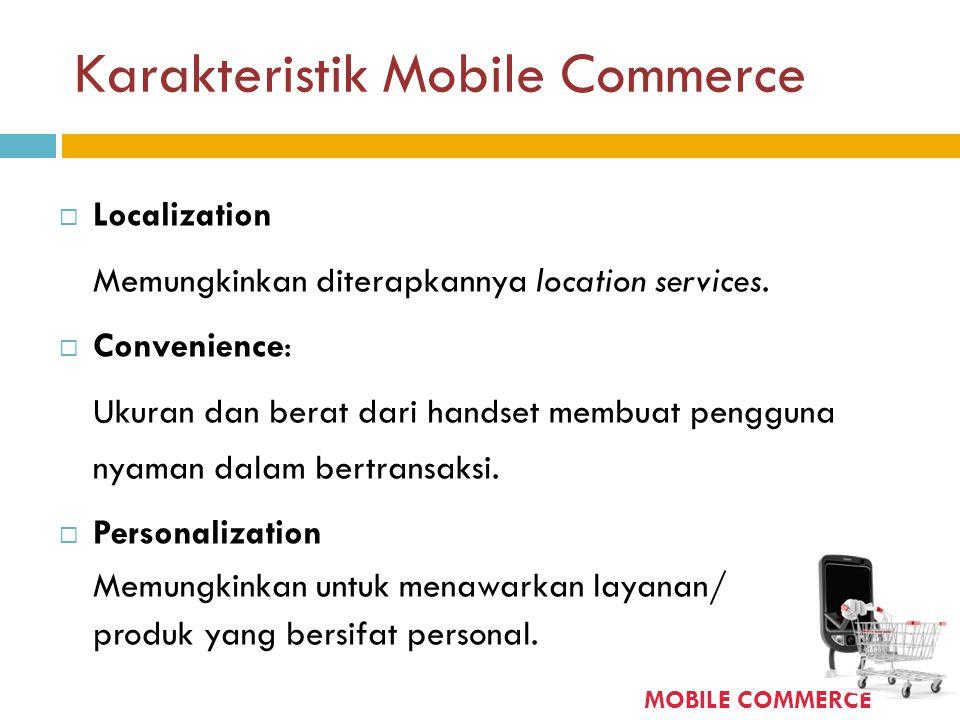 Karakteristik Mobile Commerce  Localization Memungkinkan diterapkannya location services.  Convenience: Ukuran dan berat dari handset membuat penggu