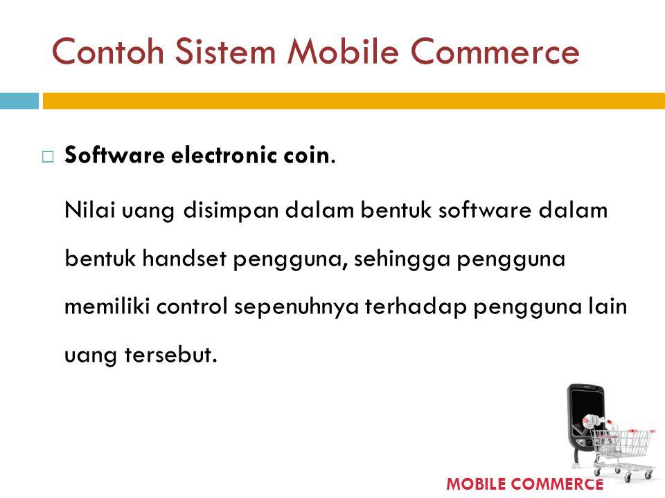Contoh Sistem Mobile Commerce  Software electronic coin. Nilai uang disimpan dalam bentuk software dalam bentuk handset pengguna, sehingga pengguna m