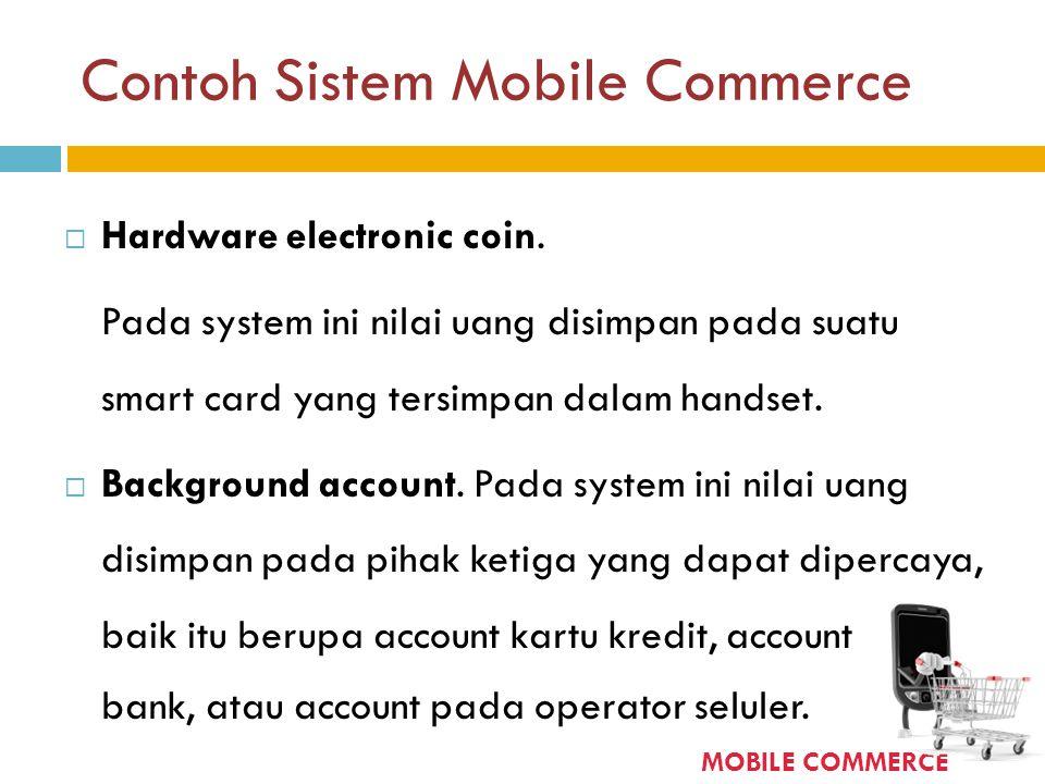 Contoh Sistem Mobile Commerce  Hardware electronic coin. Pada system ini nilai uang disimpan pada suatu smart card yang tersimpan dalam handset.  Ba