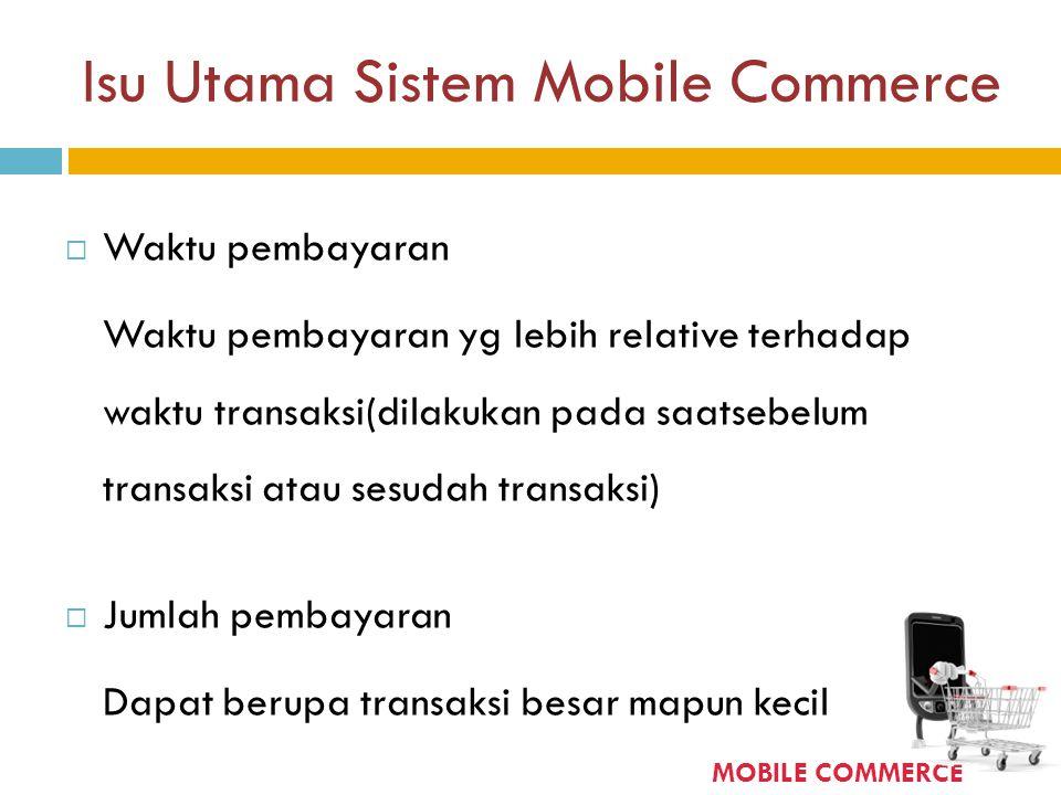 Isu Utama Sistem Mobile Commerce  Waktu pembayaran Waktu pembayaran yg lebih relative terhadap waktu transaksi(dilakukan pada saatsebelum transaksi a