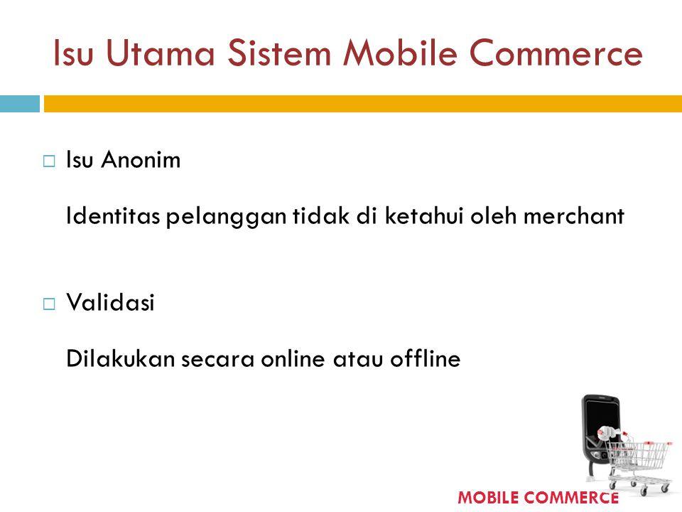 Isu Utama Sistem Mobile Commerce  Isu Anonim Identitas pelanggan tidak di ketahui oleh merchant  Validasi Dilakukan secara online atau offline MOBIL
