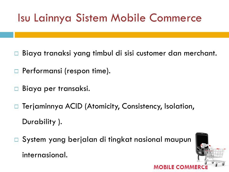 Isu Lainnya Sistem Mobile Commerce  Biaya tranaksi yang timbul di sisi customer dan merchant.  Performansi (respon time).  Biaya per transaksi.  T