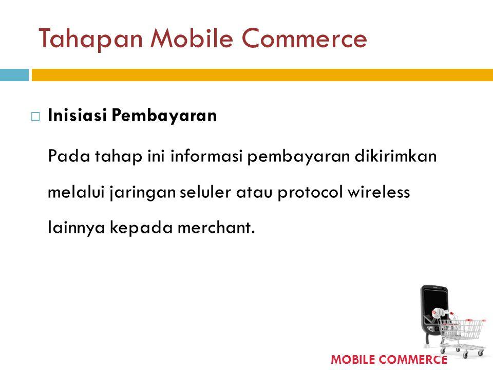 Tahapan Mobile Commerce  Inisiasi Pembayaran Pada tahap ini informasi pembayaran dikirimkan melalui jaringan seluler atau protocol wireless lainnya k