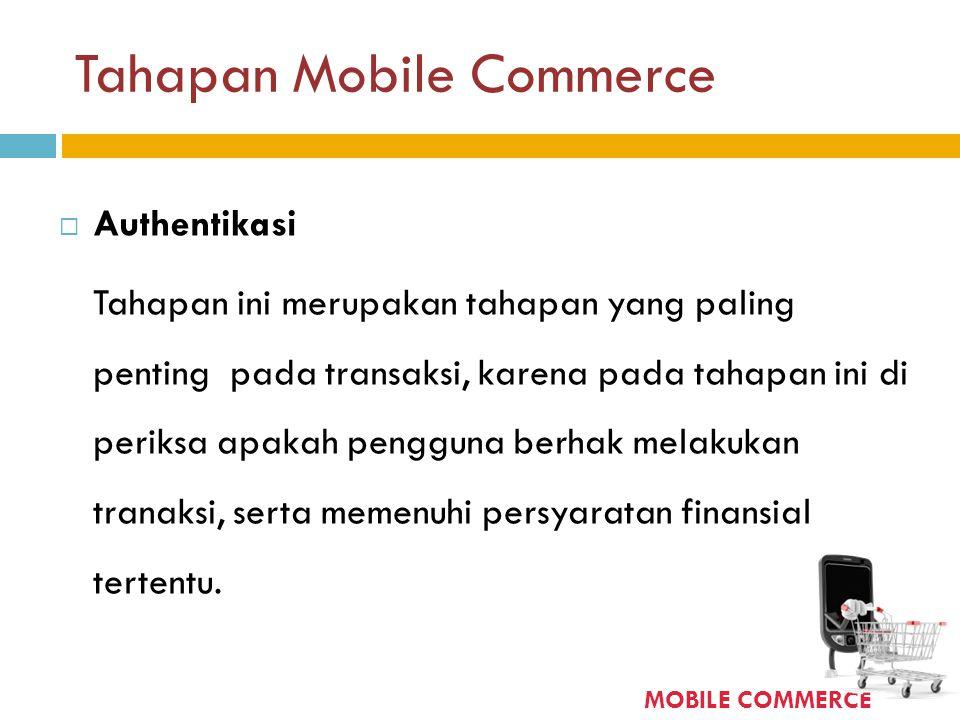 Tahapan Mobile Commerce  Authentikasi Tahapan ini merupakan tahapan yang paling penting pada transaksi, karena pada tahapan ini di periksa apakah pen