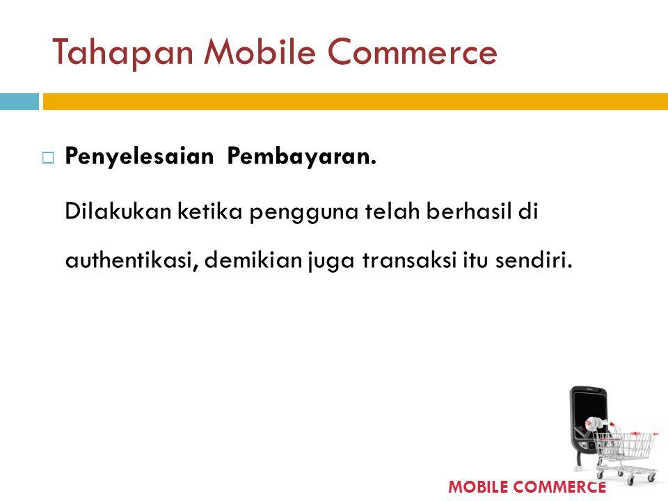 Tahapan Mobile Commerce  Penyelesaian Pembayaran. Dilakukan ketika pengguna telah berhasil di authentikasi, demikian juga transaksi itu sendiri. MOBI