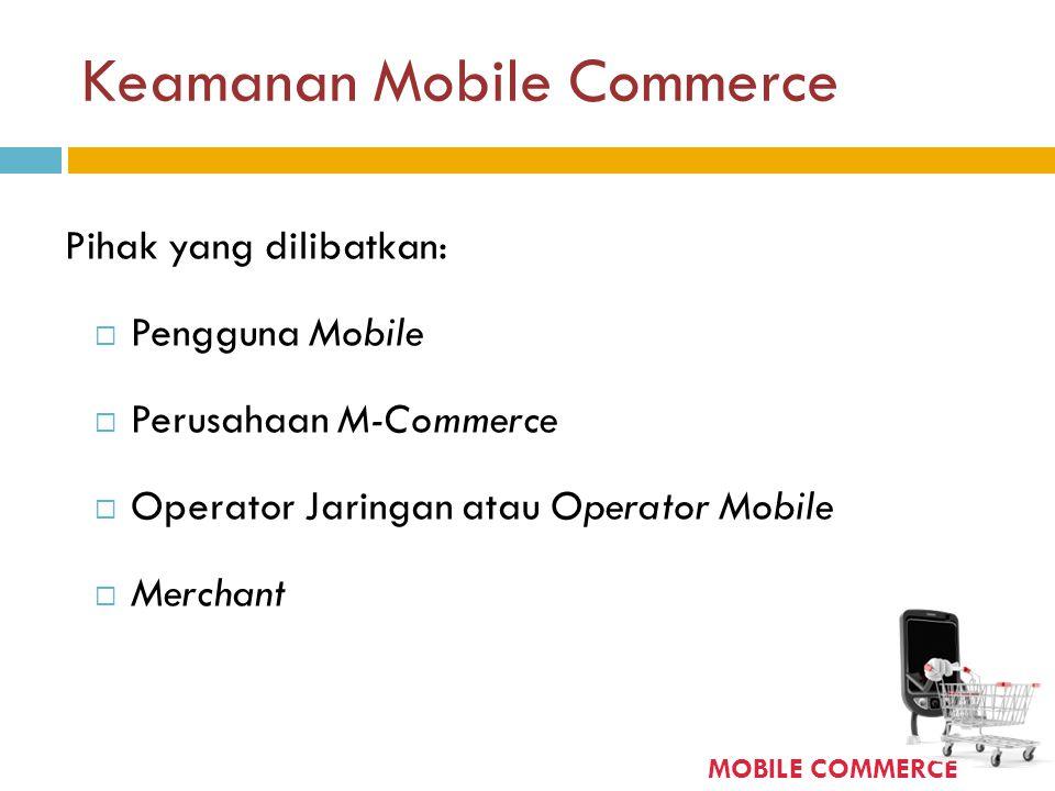Keamanan Mobile Commerce Pihak yang dilibatkan:  Pengguna Mobile  Perusahaan M-Commerce  Operator Jaringan atau Operator Mobile  Merchant MOBILE C
