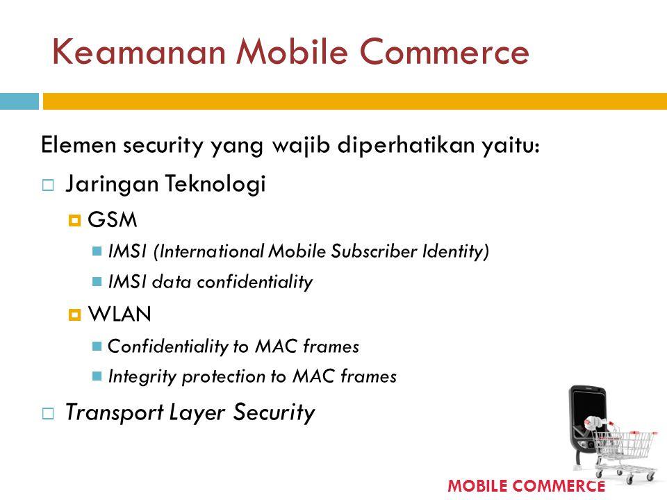 Keamanan Mobile Commerce Elemen security yang wajib diperhatikan yaitu:  Jaringan Teknologi  GSM  IMSI (International Mobile Subscriber Identity) 