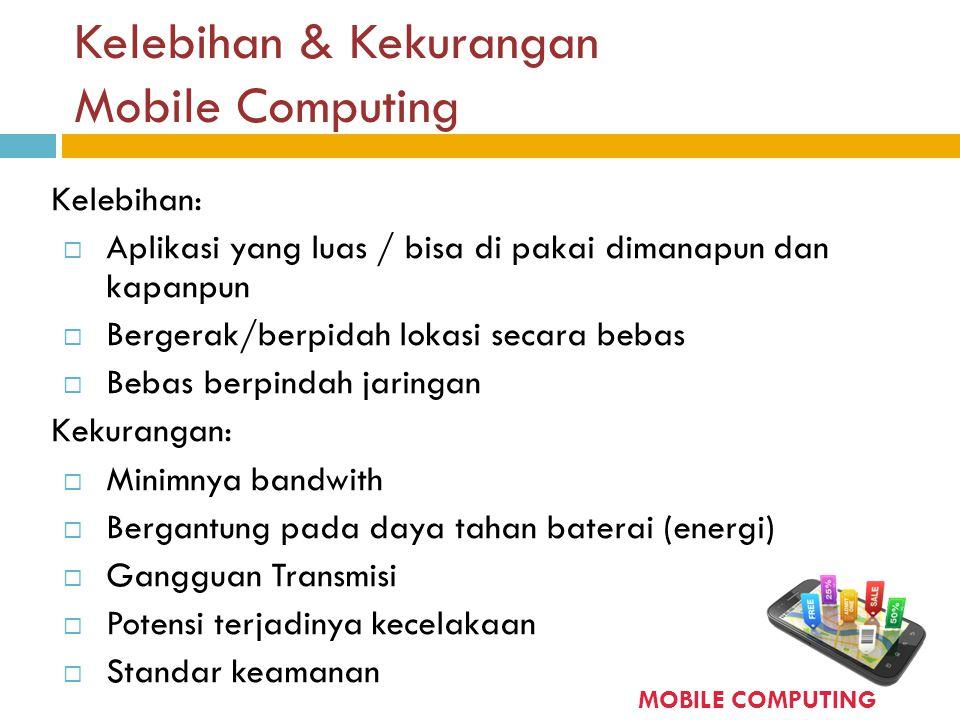 Kelebihan & Kekurangan Mobile Computing Kelebihan:  Aplikasi yang luas / bisa di pakai dimanapun dan kapanpun  Bergerak/berpidah lokasi secara bebas