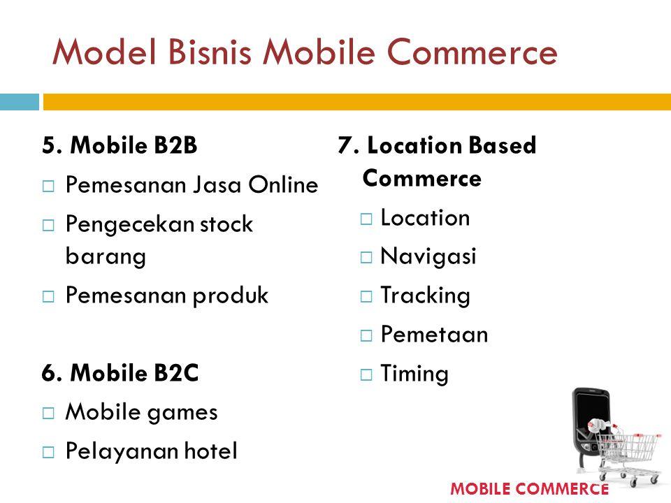 Model Bisnis Mobile Commerce 5. Mobile B2B  Pemesanan Jasa Online  Pengecekan stock barang  Pemesanan produk 6. Mobile B2C  Mobile games  Pelayan