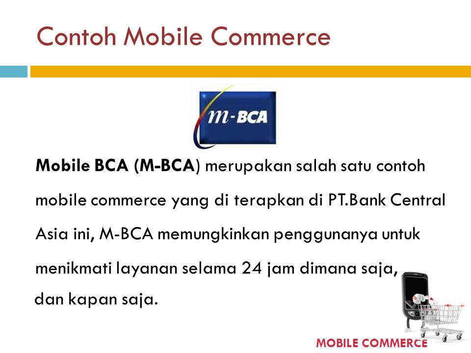 Contoh Mobile Commerce Mobile BCA (M-BCA) merupakan salah satu contoh mobile commerce yang di terapkan di PT.Bank Central Asia ini, M-BCA memungkinkan