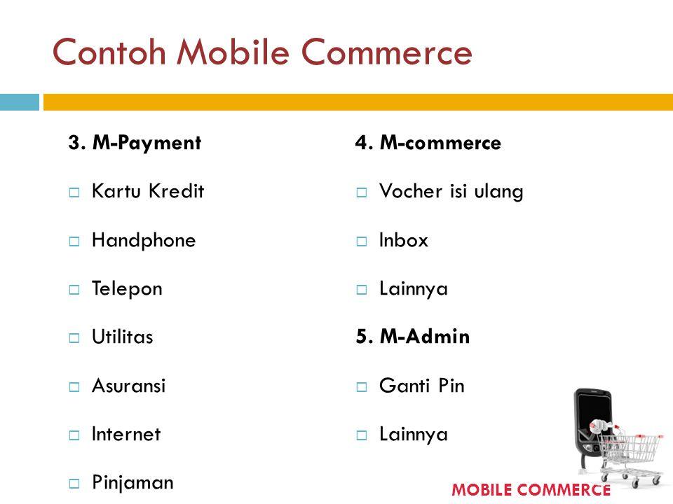 Contoh Mobile Commerce 3. M-Payment  Kartu Kredit  Handphone  Telepon  Utilitas  Asuransi  Internet  Pinjaman 4. M-commerce  Vocher isi ulang