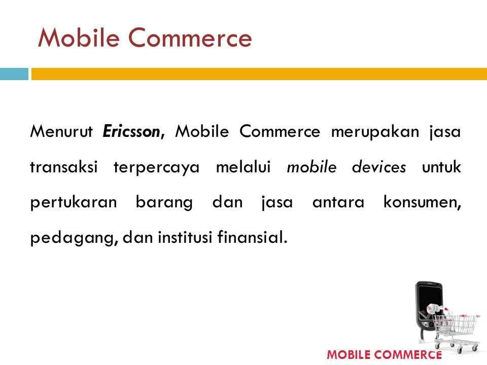 Mobile Commerce Menurut Ericsson, Mobile Commerce merupakan jasa transaksi terpercaya melalui mobile devices untuk pertukaran barang dan jasa antara k