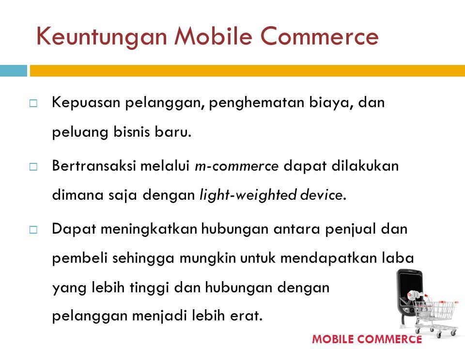 Keuntungan Mobile Commerce  Kepuasan pelanggan, penghematan biaya, dan peluang bisnis baru.  Bertransaksi melalui m-commerce dapat dilakukan dimana