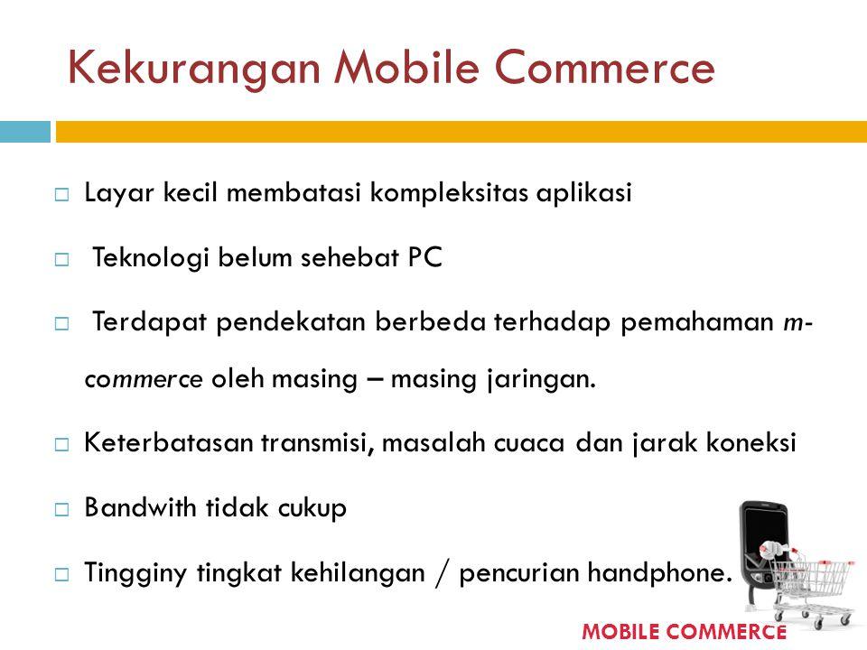 Kekurangan Mobile Commerce  Layar kecil membatasi kompleksitas aplikasi  Teknologi belum sehebat PC  Terdapat pendekatan berbeda terhadap pemahaman