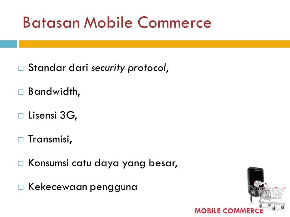 Batasan Mobile Commerce  Standar dari security protocol,  Bandwidth,  Lisensi 3G,  Transmisi,  Konsumsi catu daya yang besar,  Kekecewaan penggu