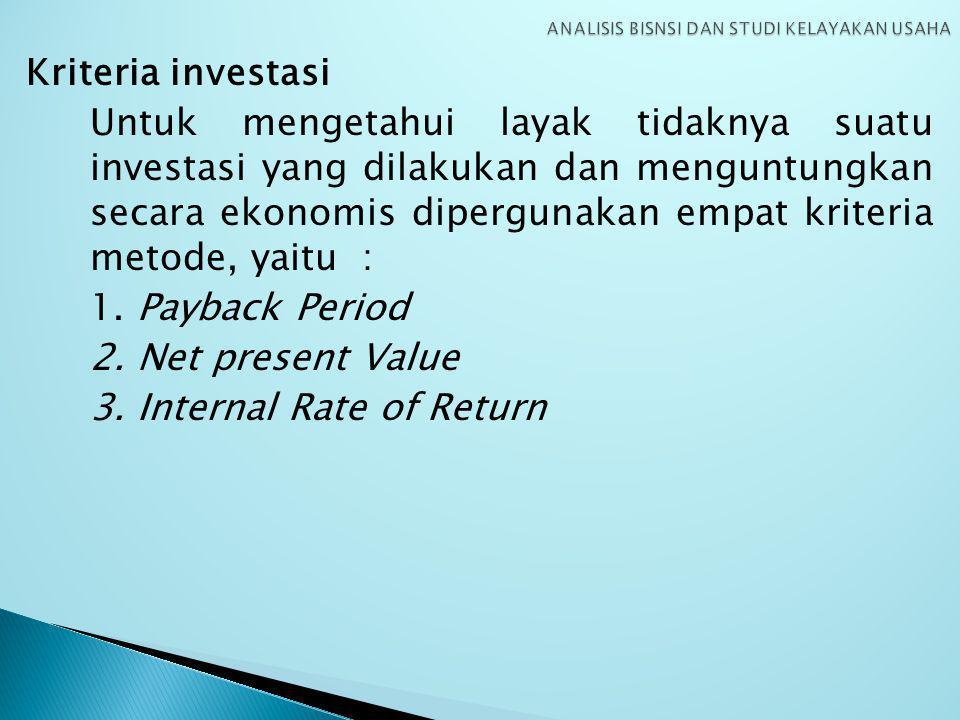 Kriteria investasi Untuk mengetahui layak tidaknya suatu investasi yang dilakukan dan menguntungkan secara ekonomis dipergunakan empat kriteria metode, yaitu : 1.