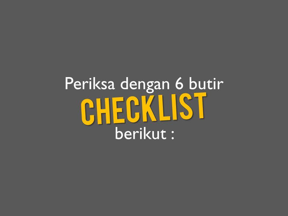 Periksa dengan 6 butir checklist berikut :