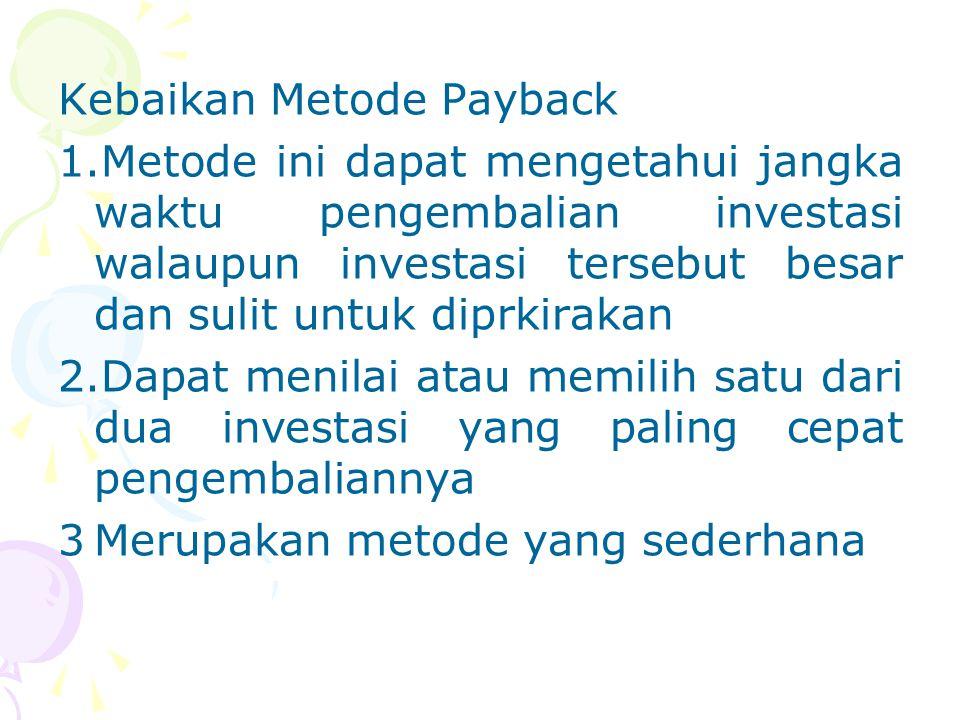 Kebaikan Metode Payback 1.Metode ini dapat mengetahui jangka waktu pengembalian investasi walaupun investasi tersebut besar dan sulit untuk diprkiraka