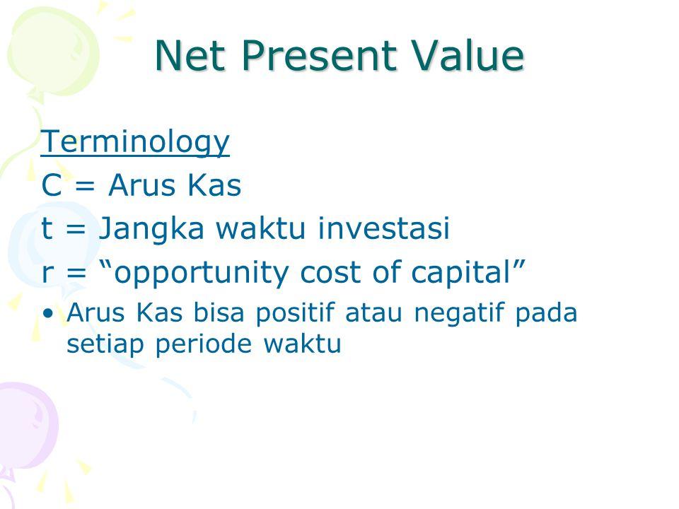 "Net Present Value Terminology C = Arus Kas t = Jangka waktu investasi r = ""opportunity cost of capital"" •Arus Kas bisa positif atau negatif pada setia"