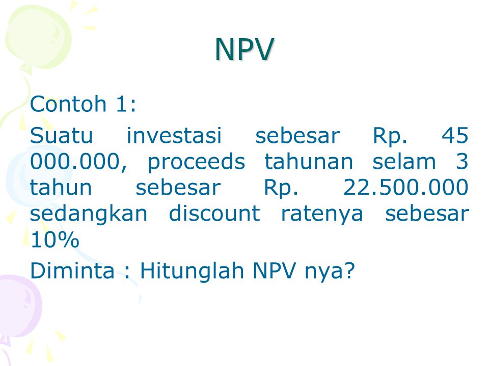 NPV Contoh 1: Suatu investasi sebesar Rp. 45 000.000, proceeds tahunan selam 3 tahun sebesar Rp. 22.500.000 sedangkan discount ratenya sebesar 10% Dim