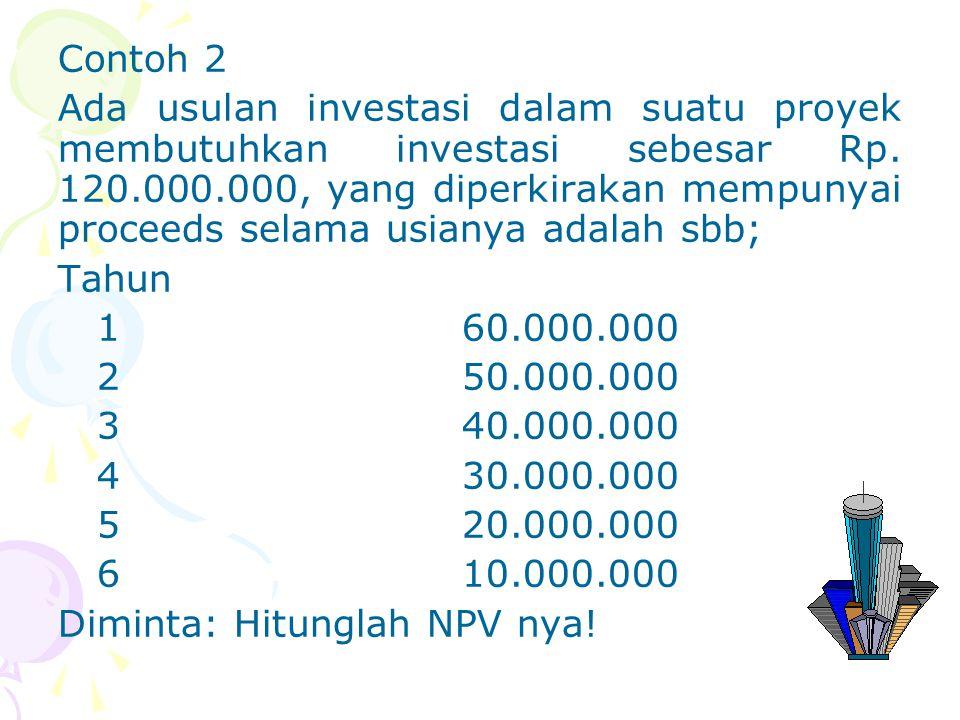 Contoh 2 Ada usulan investasi dalam suatu proyek membutuhkan investasi sebesar Rp. 120.000.000, yang diperkirakan mempunyai proceeds selama usianya ad