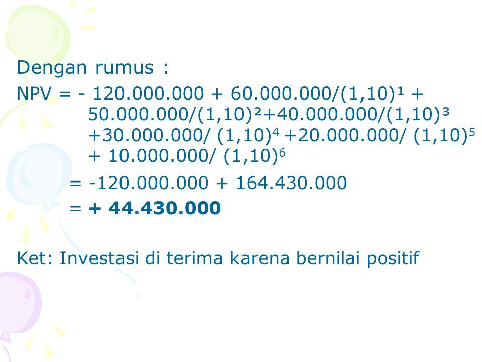 Dengan rumus : NPV = - 120.000.000 + 60.000.000/(1,10)¹ + 50.000.000/(1,10)²+40.000.000/(1,10)³ +30.000.000/ (1,10) 4 +20.000.000/ (1,10) 5 + 10.000.0