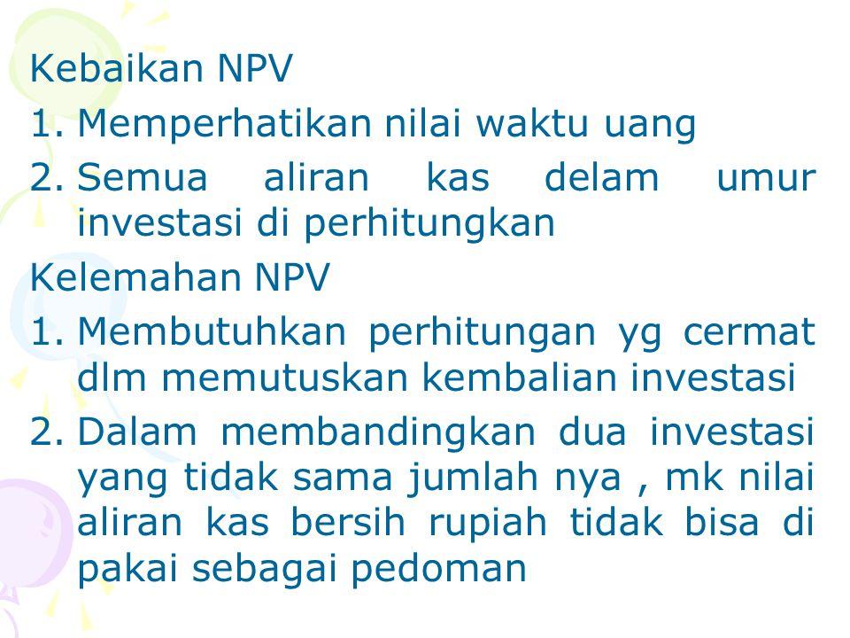 Kebaikan NPV 1.Memperhatikan nilai waktu uang 2.Semua aliran kas delam umur investasi di perhitungkan Kelemahan NPV 1.Membutuhkan perhitungan yg cerma