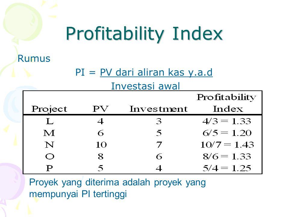 Profitability Index Rumus PI = PV dari aliran kas y.a.d Investasi awal Proyek yang diterima adalah proyek yang mempunyai PI tertinggi