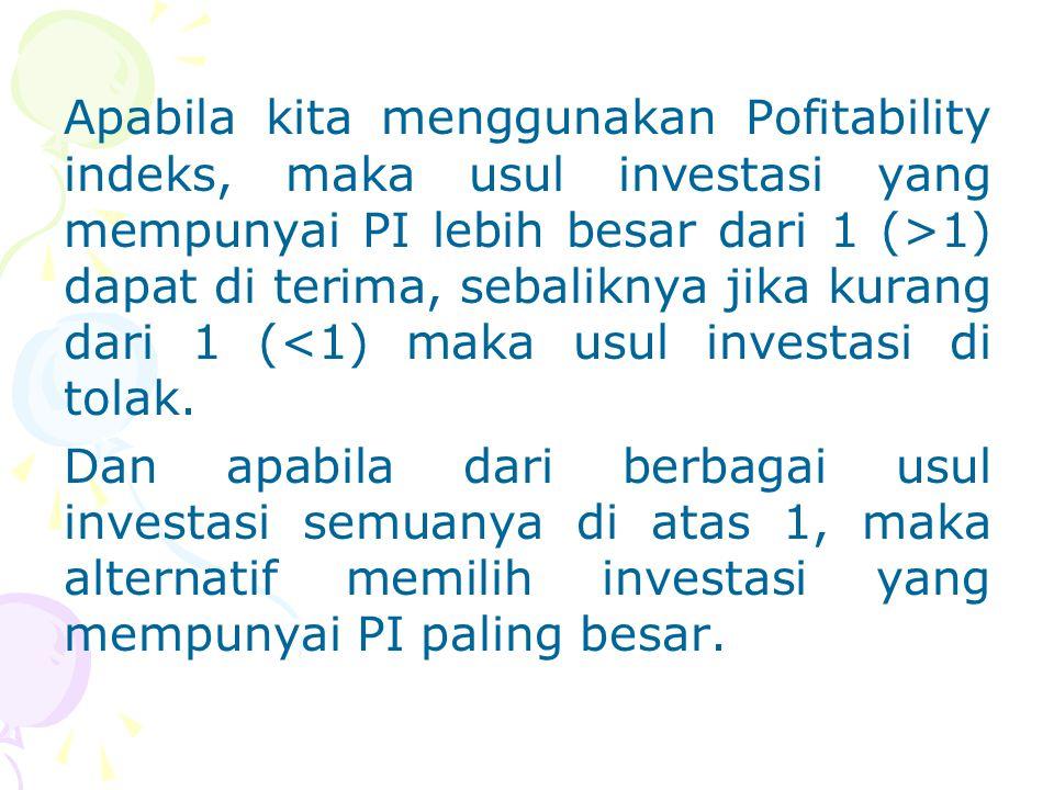 Apabila kita menggunakan Pofitability indeks, maka usul investasi yang mempunyai PI lebih besar dari 1 (>1) dapat di terima, sebaliknya jika kurang da