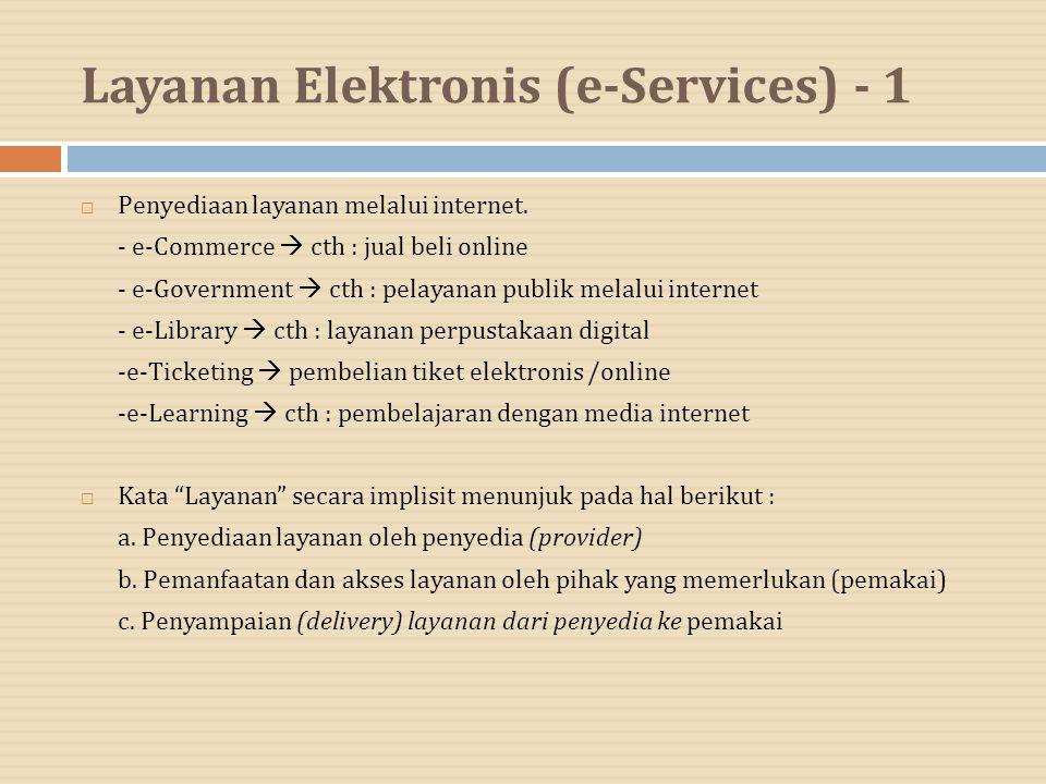 Layanan Elektronis (e-Services) - 1  Penyediaan layanan melalui internet. - e-Commerce  cth : jual beli online - e-Government  cth : pelayanan publ