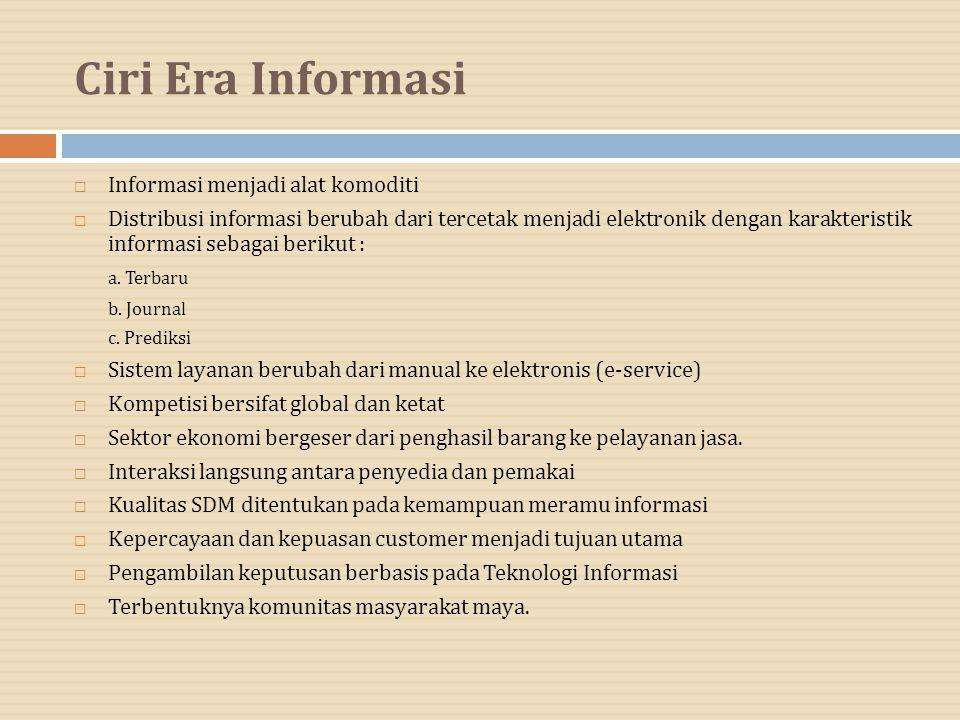 Ciri Era Informasi  Informasi menjadi alat komoditi  Distribusi informasi berubah dari tercetak menjadi elektronik dengan karakteristik informasi se