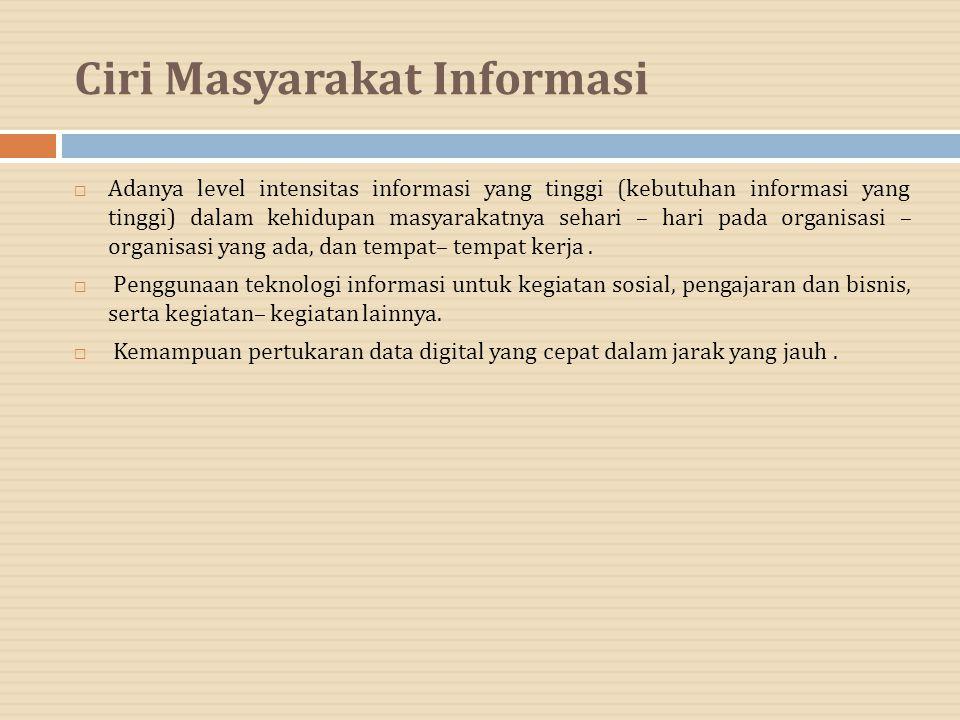 Ciri Masyarakat Informasi  Adanya level intensitas informasi yang tinggi (kebutuhan informasi yang tinggi) dalam kehidupan masyarakatnya sehari – har