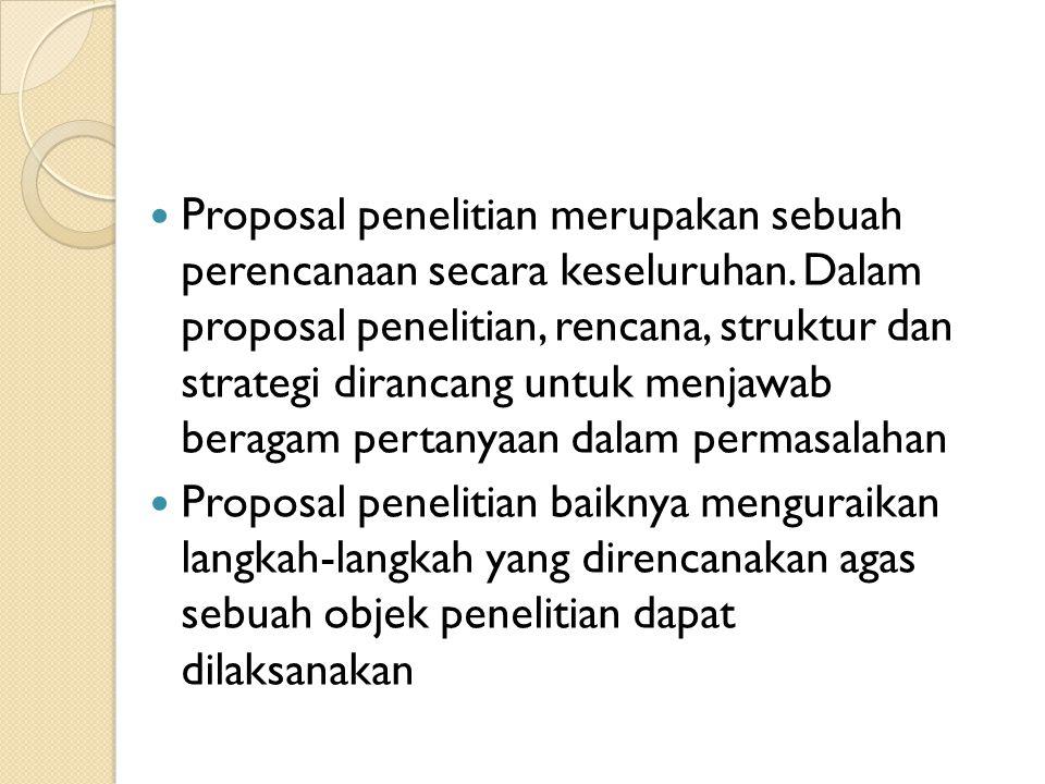  Proposal penelitian merupakan sebuah perencanaan secara keseluruhan. Dalam proposal penelitian, rencana, struktur dan strategi dirancang untuk menja