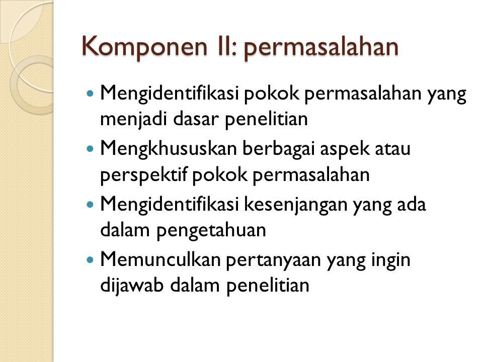 Komponen II: permasalahan  Mengidentifikasi pokok permasalahan yang menjadi dasar penelitian  Mengkhususkan berbagai aspek atau perspektif pokok per
