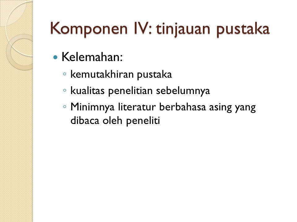 Komponen IV: tinjauan pustaka  Kelemahan: ◦ kemutakhiran pustaka ◦ kualitas penelitian sebelumnya ◦ Minimnya literatur berbahasa asing yang dibaca oleh peneliti