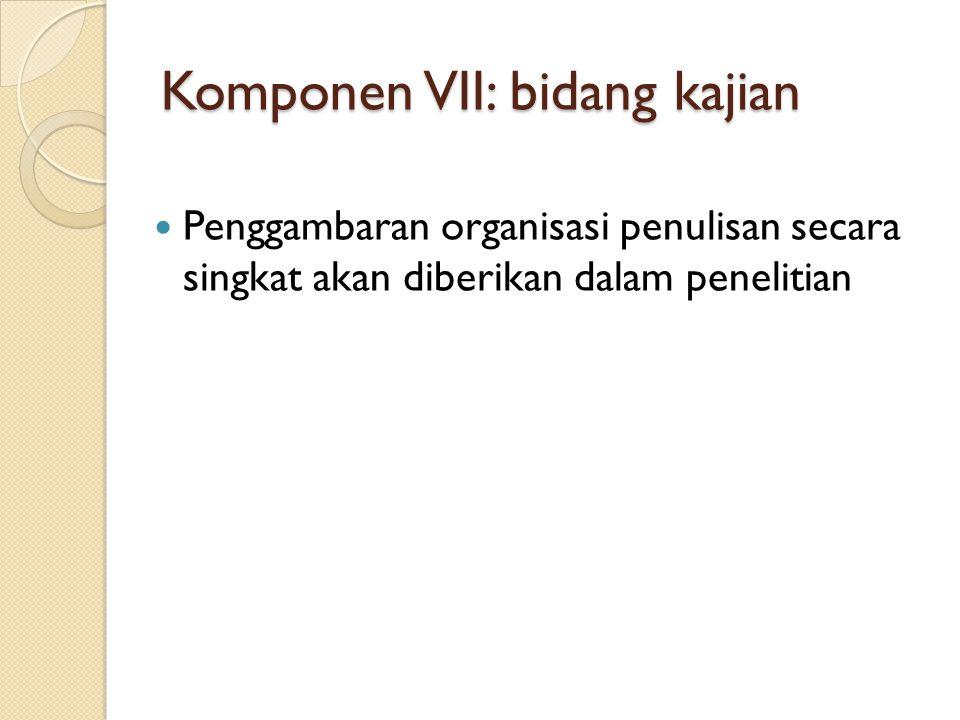 Komponen VII: bidang kajian  Penggambaran organisasi penulisan secara singkat akan diberikan dalam penelitian